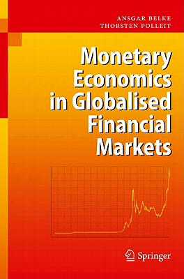 Monetary Economics in Globalised Financial Markets By Belke, Ansgar/ Polleit, Thorsten